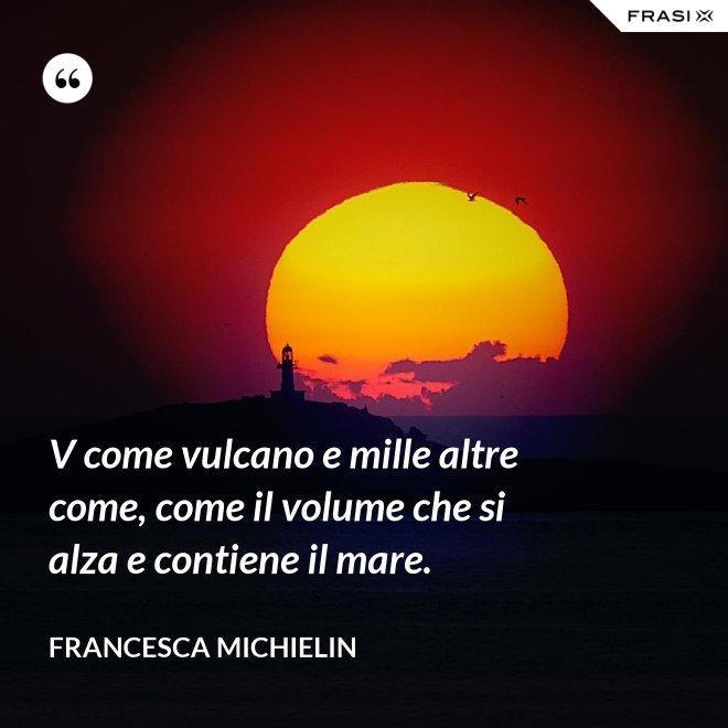 V come vulcano e mille altre come, come il volume che si alza e contiene il mare. - Francesca Michielin