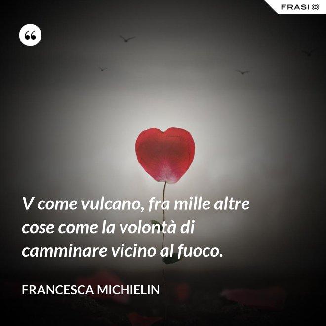 V come vulcano, fra mille altre cose come la volontà di camminare vicino al fuoco. - Francesca Michielin