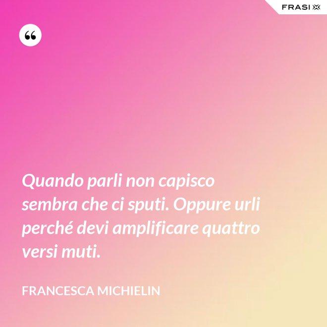 Quando parli non capisco sembra che ci sputi. Oppure urli perché devi amplificare quattro versi muti. - Francesca Michielin