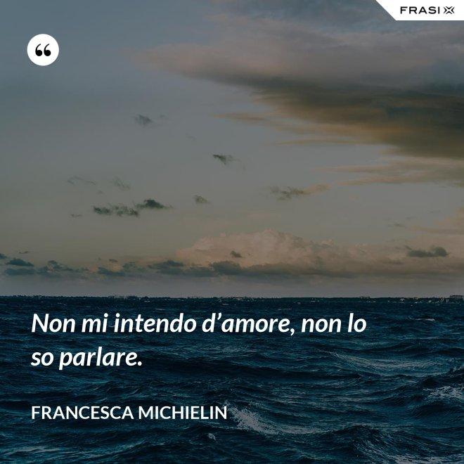Non mi intendo d'amore, non lo so parlare. - Francesca Michielin