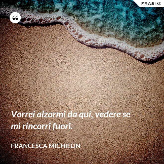 Vorrei alzarmi da qui, vedere se mi rincorri fuori. - Francesca Michielin