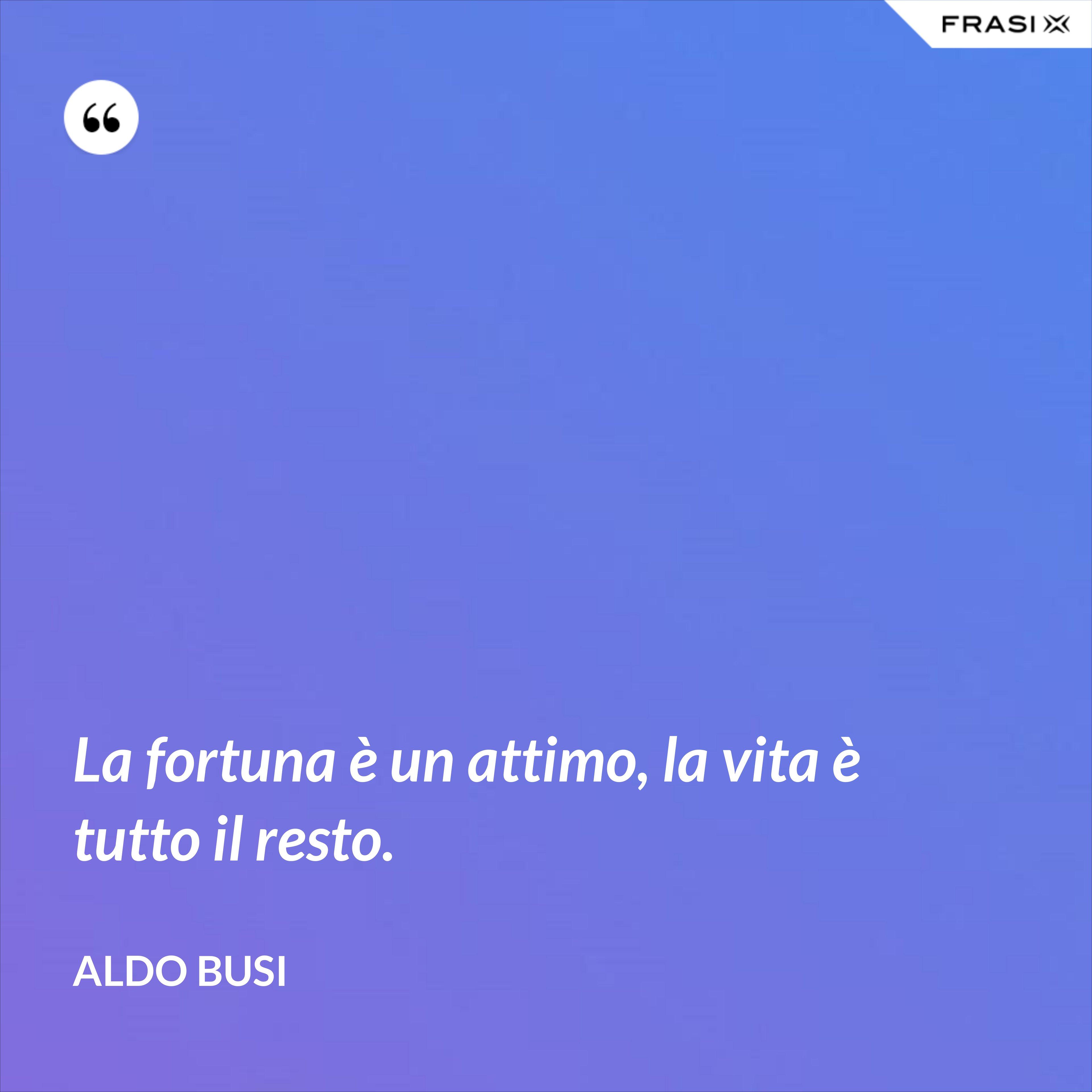 La fortuna è un attimo, la vita è tutto il resto. - Aldo Busi