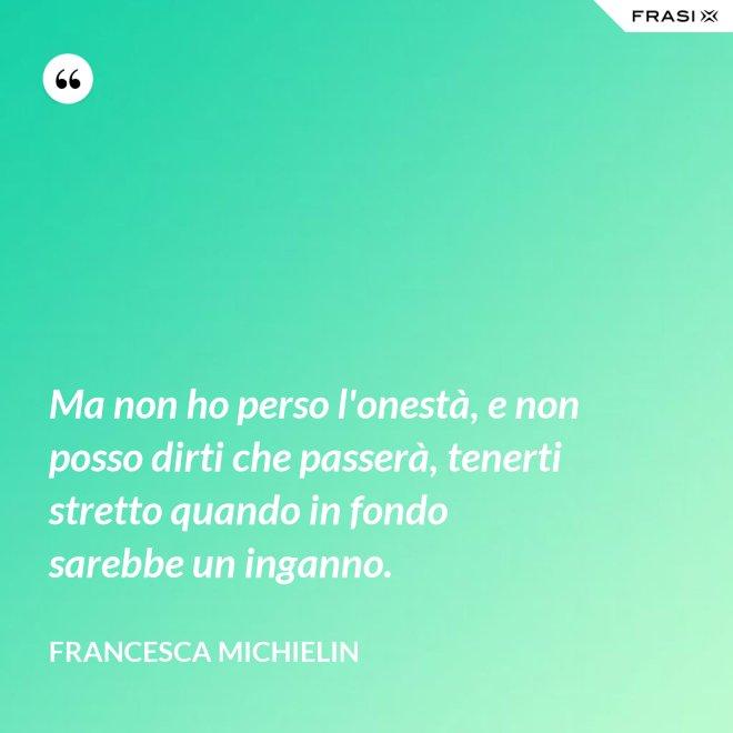 Ma non ho perso l'onestà, e non posso dirti che passerà, tenerti stretto quando in fondo sarebbe un inganno. - Francesca Michielin