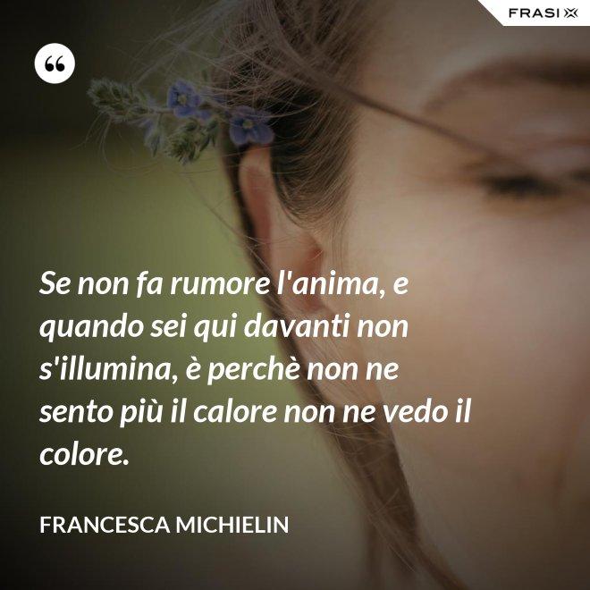 Se non fa rumore l'anima, e quando sei qui davanti non s'illumina, è perchè non ne sento più il calore non ne vedo il colore. - Francesca Michielin