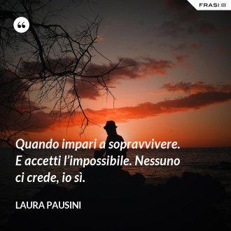 Quando impari a sopravvivere. E accetti l'impossibile. Nessuno ci crede, io sì. - Laura Pausini