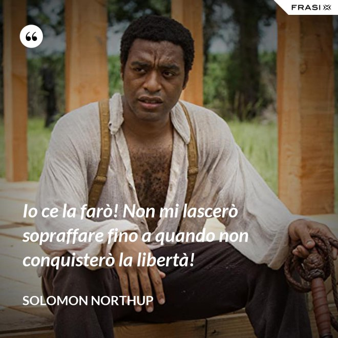 Io ce la farò! Non mi lascerò sopraffare fino a quando non conquisterò la libertà! - Solomon Northup