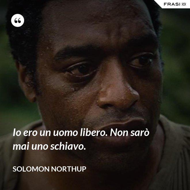 Io ero un uomo libero. Non sarò mai uno schiavo. - Solomon Northup