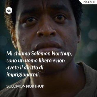 Mi chiamo Solomon Northup, sono un uomo libero e non avete il diritto di imprigionarmi. - Solomon Northup