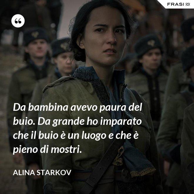 Da bambina avevo paura del buio. Da grande ho imparato che il buio è un luogo e che è pieno di mostri. - Alina Starkov