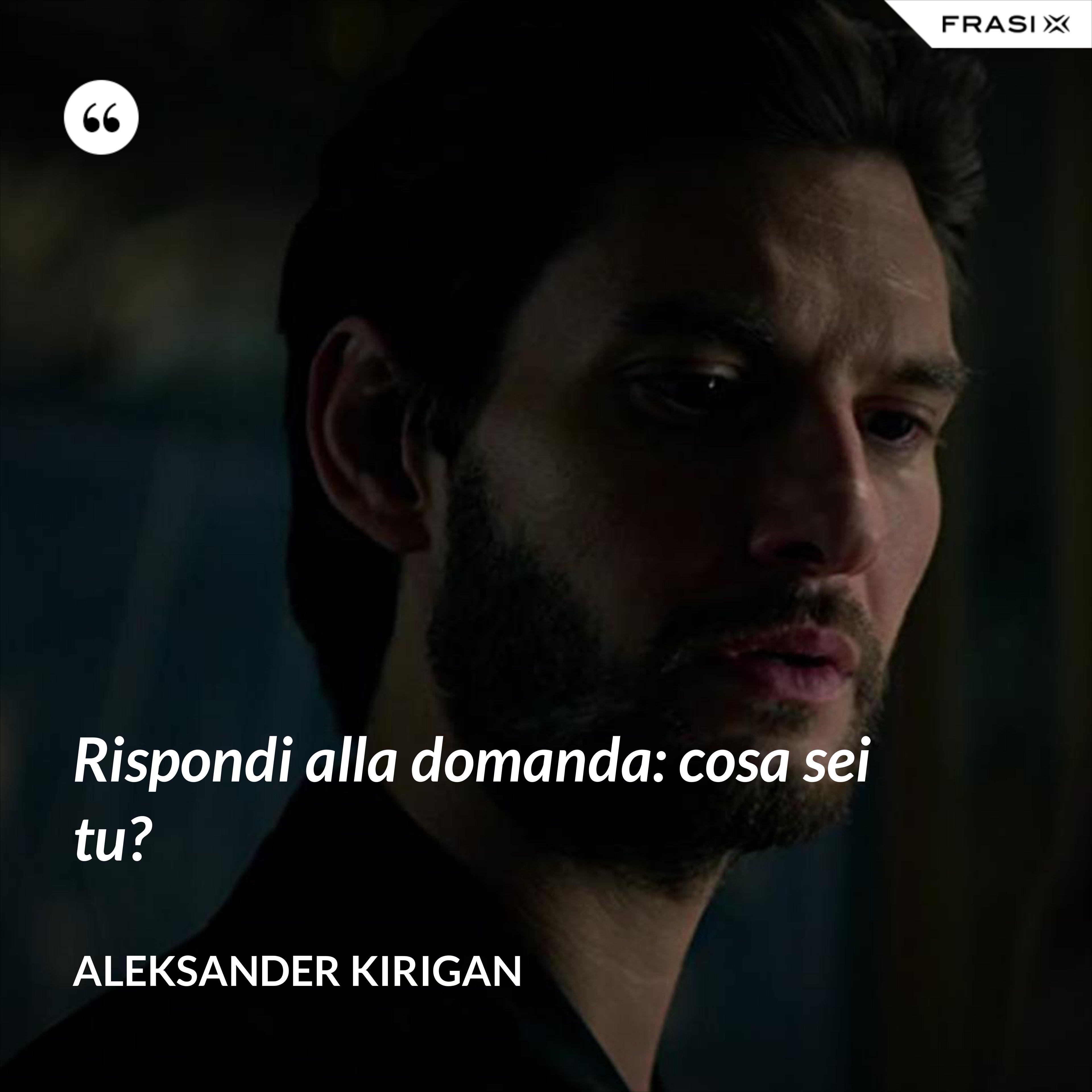 Rispondi alla domanda: cosa sei tu? - Aleksander Kirigan