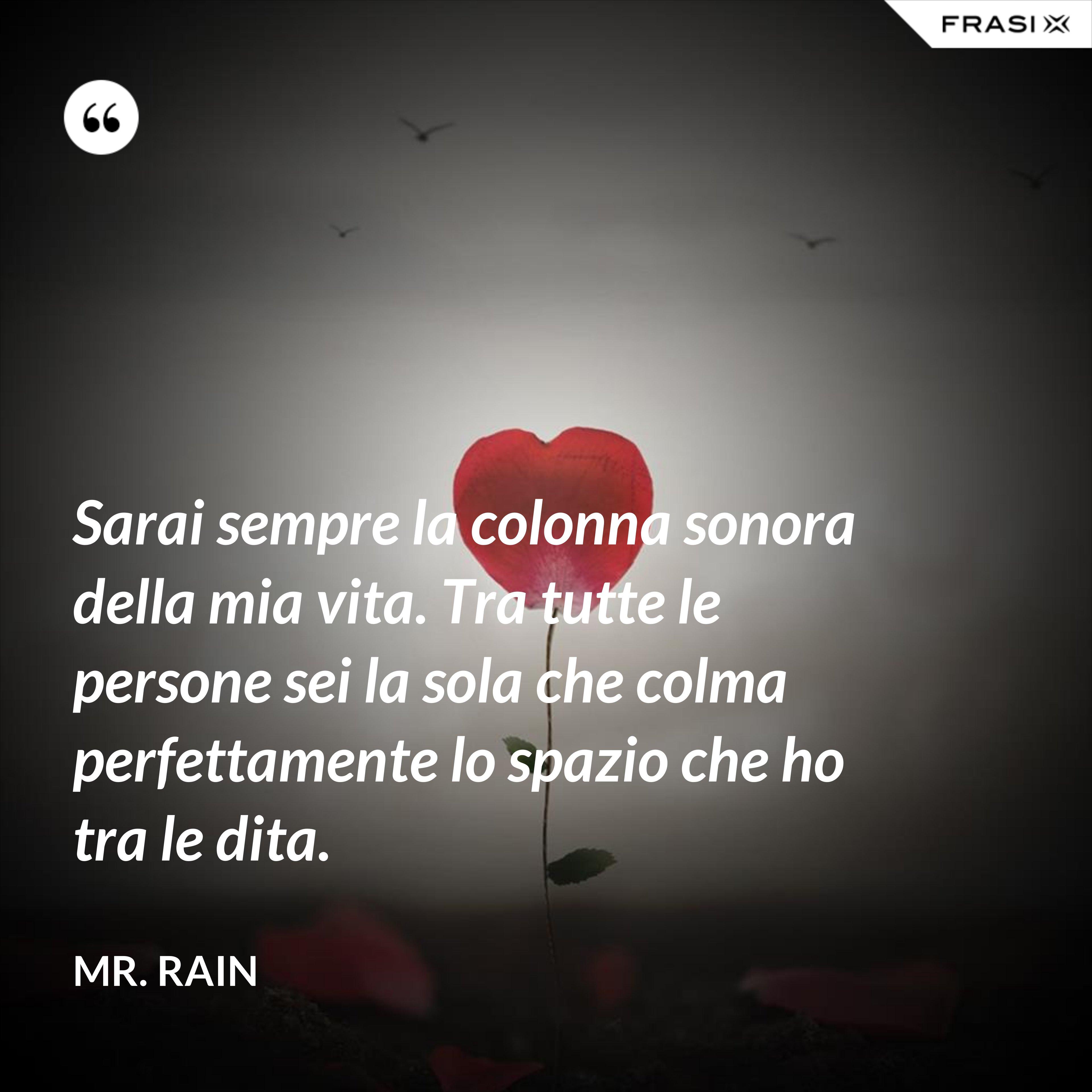 Sarai sempre la colonna sonora della mia vita. Tra tutte le persone sei la sola che colma perfettamente lo spazio che ho tra le dita. - Mr. Rain
