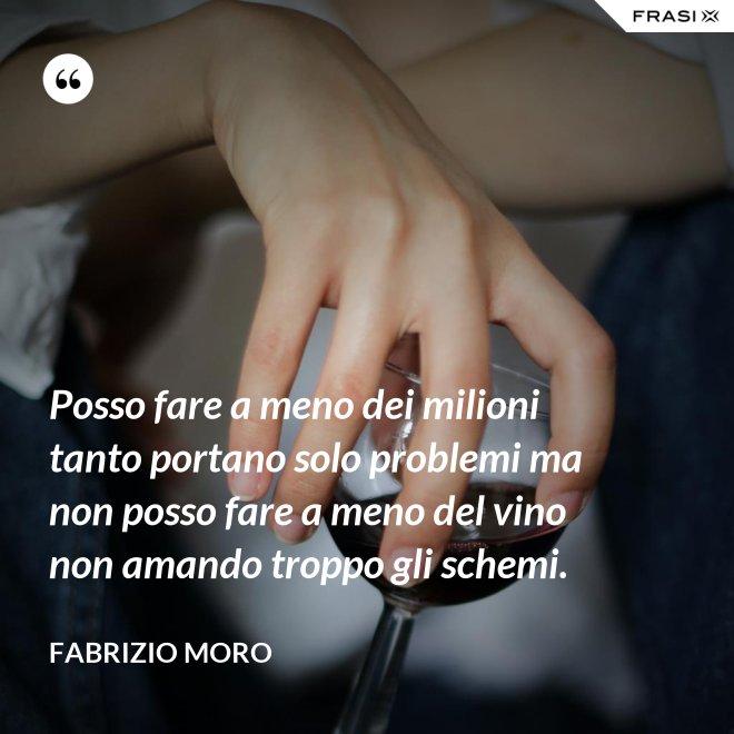 Posso fare a meno dei milioni tanto portano solo problemi ma non posso fare a meno del vino non amando troppo gli schemi. - Fabrizio Moro