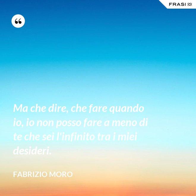 Ma che dire, che fare quando io, io non posso fare a meno di te che sei l'infinito tra i miei desideri. - Fabrizio Moro