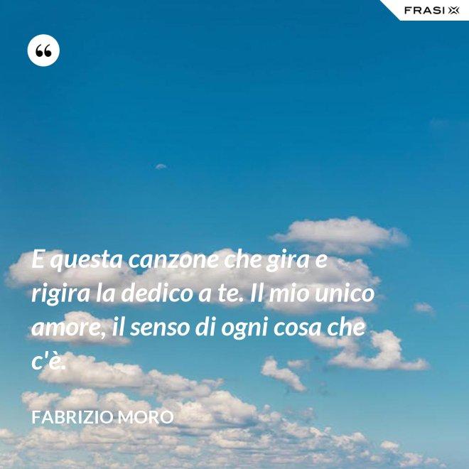 E questa canzone che gira e rigira la dedico a te. Il mio unico amore, il senso di ogni cosa che c'è. - Fabrizio Moro