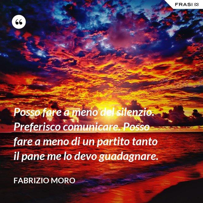 Posso fare a meno del silenzio. Preferisco comunicare. Posso fare a meno di un partito tanto il pane me lo devo guadagnare. - Fabrizio Moro