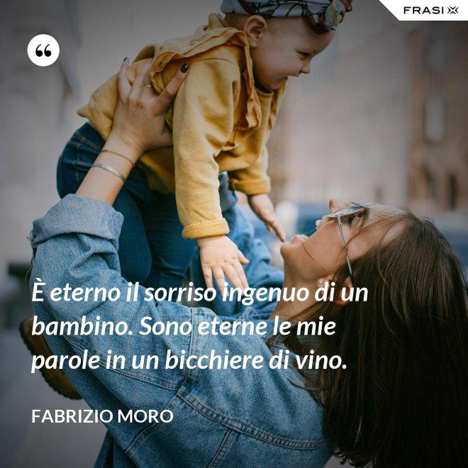È eterno il sorriso ingenuo di un bambino. Sono eterne le mie parole in un bicchiere di vino. - Fabrizio Moro
