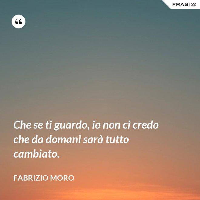 Che se ti guardo, io non ci credo che da domani sarà tutto cambiato. - Fabrizio Moro