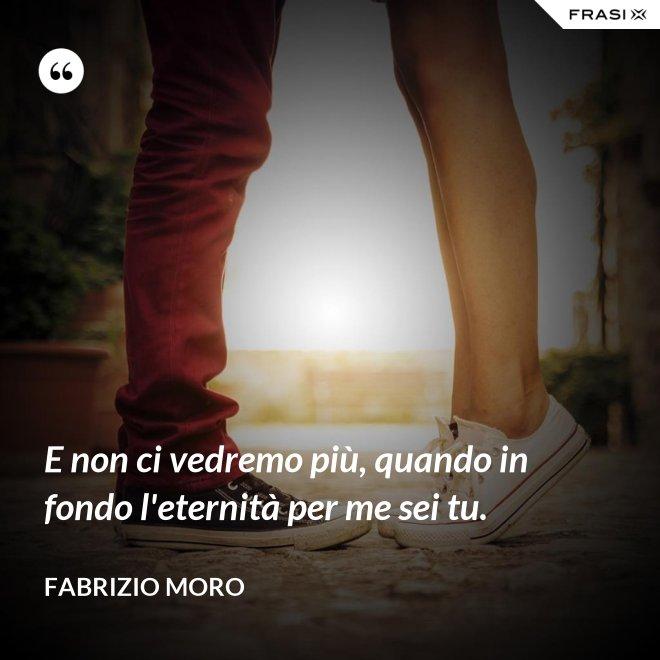 E non ci vedremo più, quando in fondo l'eternità per me sei tu. - Fabrizio Moro