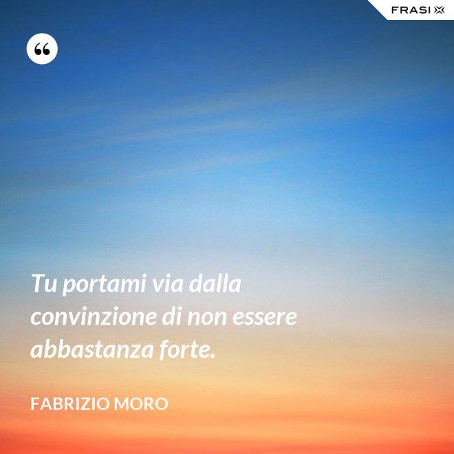 Tu portami via dalla convinzione di non essere abbastanza forte. - Fabrizio Moro