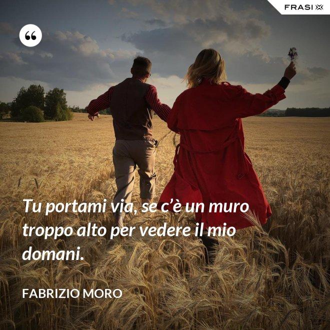 Tu portami via, se c'è un muro troppo alto per vedere il mio domani. - Fabrizio Moro