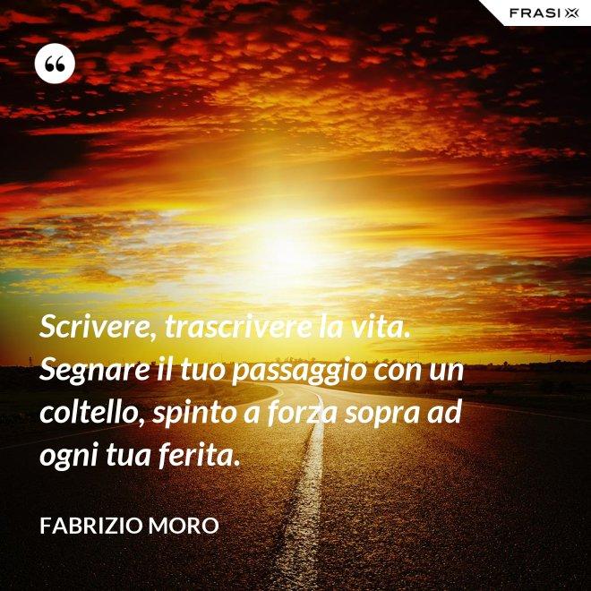 Scrivere, trascrivere la vita. Segnare il tuo passaggio con un coltello, spinto a forza sopra ad ogni tua ferita. - Fabrizio Moro