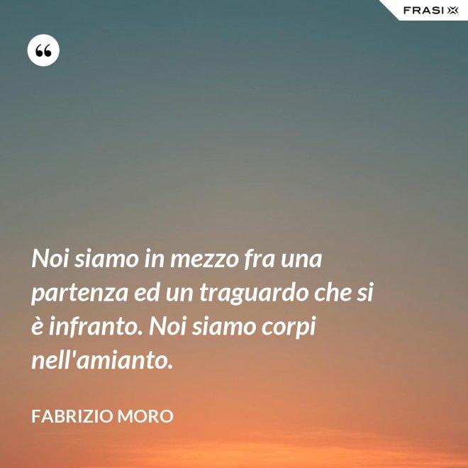 Noi siamo in mezzo fra una partenza ed un traguardo che si è infranto. Noi siamo corpi nell'amianto. - Fabrizio Moro