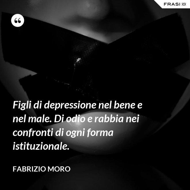 Figli di depressione nel bene e nel male. Di odio e rabbia nei confronti di ogni forma istituzionale. - Fabrizio Moro