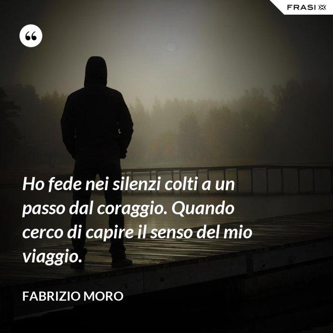 Ho fede nei silenzi colti a un passo dal coraggio. Quando cerco di capire il senso del mio viaggio. - Fabrizio Moro