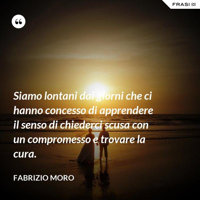 Siamo lontani dai giorni che ci hanno concesso di apprendere il senso di chiederci scusa con un compromesso e trovare la cura. - Fabrizio Moro