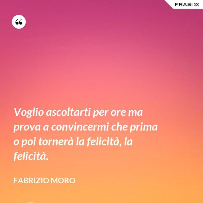 Voglio ascoltarti per ore ma prova a convincermi che prima o poi tornerà la felicità, la felicità. - Fabrizio Moro