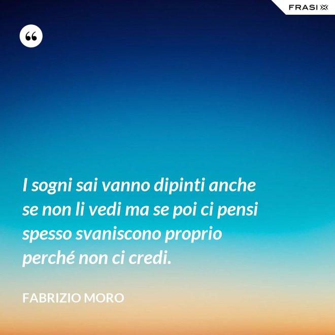 I sogni sai vanno dipinti anche se non li vedi ma se poi ci pensi spesso svaniscono proprio perché non ci credi. - Fabrizio Moro