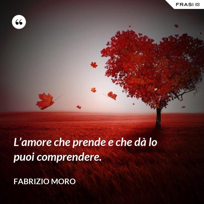 L'amore che prende e che dà lo puoi comprendere. - Fabrizio Moro
