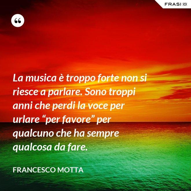 """La musica è troppo forte non si riesce a parlare. Sono troppi anni che perdi la voce per urlare """"per favore"""" per qualcuno che ha sempre qualcosa da fare. - Francesco Motta"""