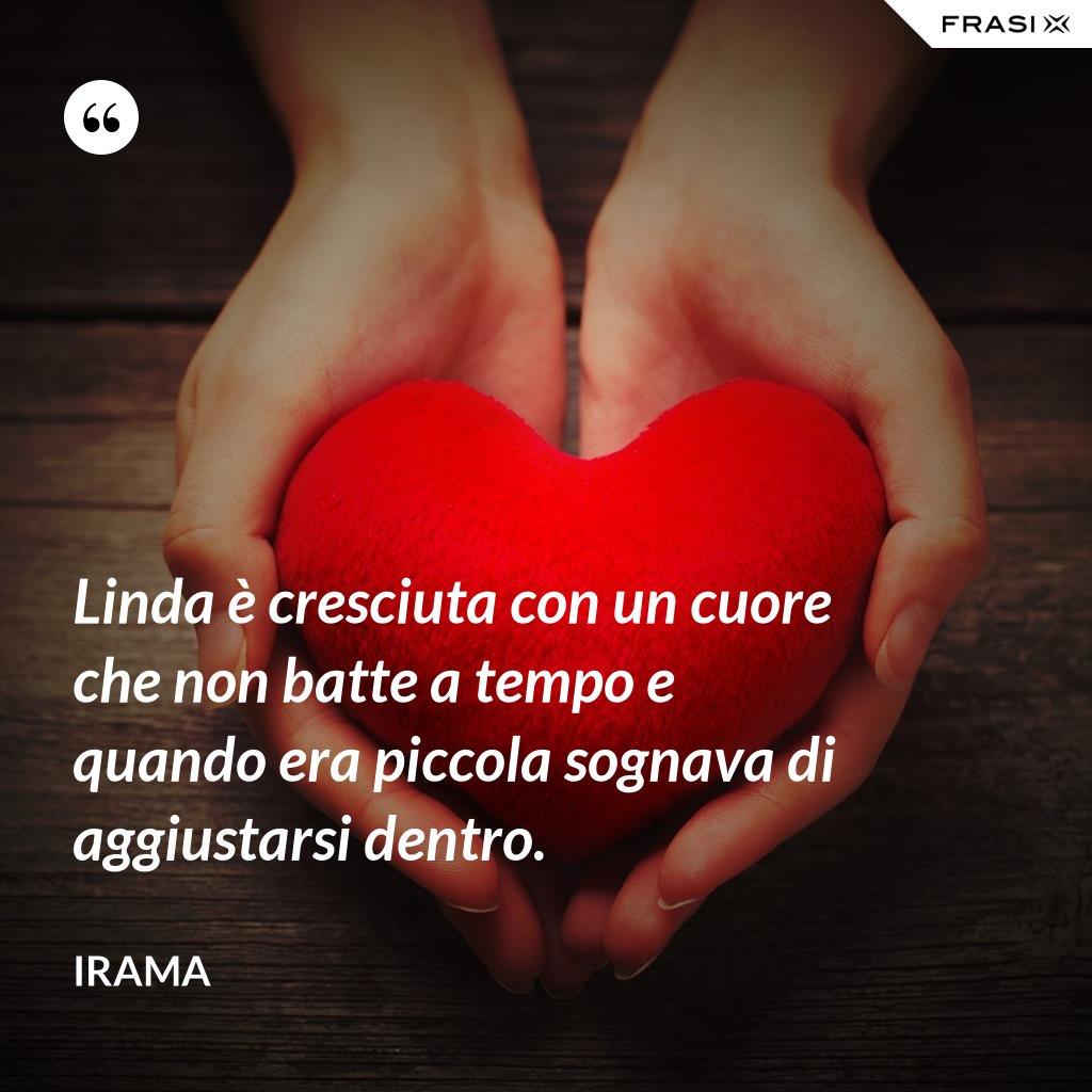 Linda è cresciuta con un cuore che non batte a tempo e quando era piccola sognava di aggiustarsi dentro. - Irama