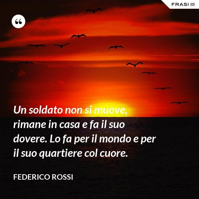 Un soldato non si muove, rimane in casa e fa il suo dovere. Lo fa per il mondo e per il suo quartiere col cuore. - Federico Rossi