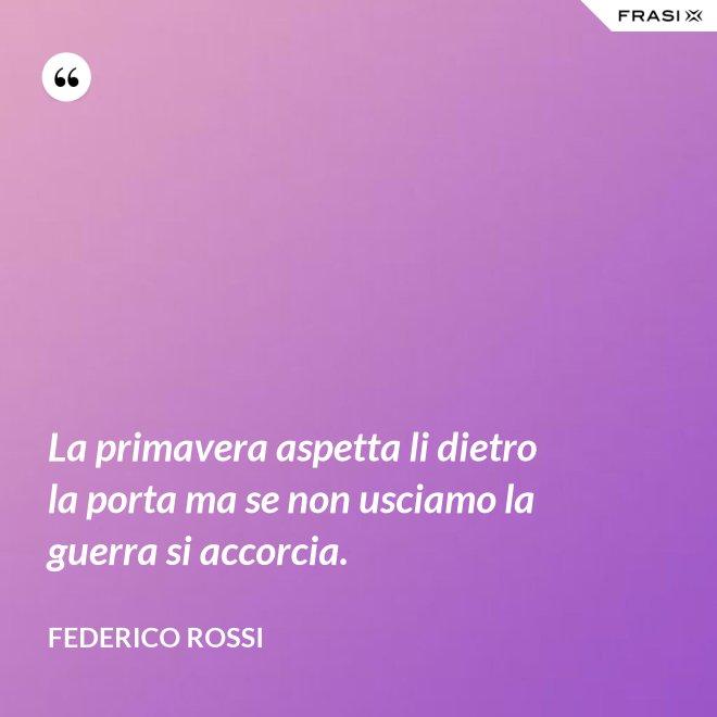 La primavera aspetta li dietro la porta ma se non usciamo la guerra si accorcia. - Federico Rossi