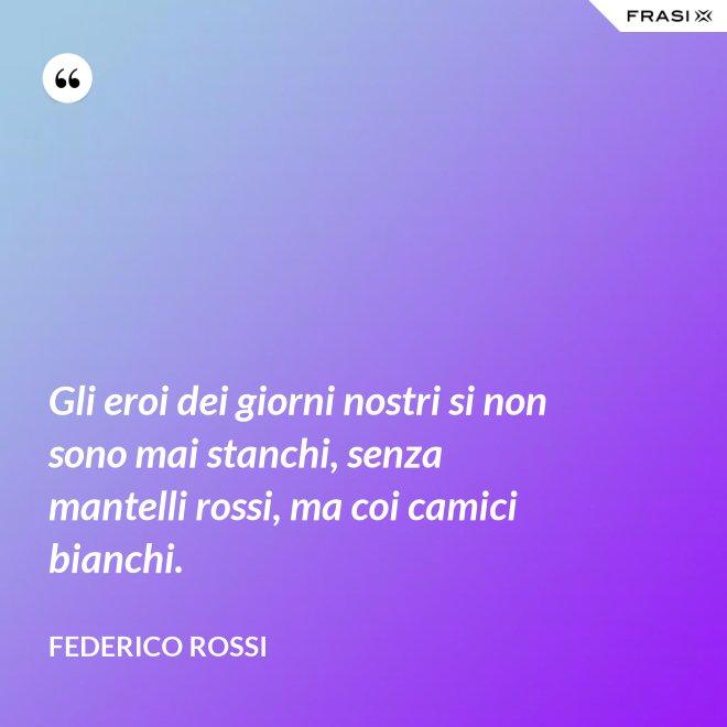 Gli eroi dei giorni nostri si non sono mai stanchi, senza mantelli rossi, ma coi camici bianchi. - Federico Rossi