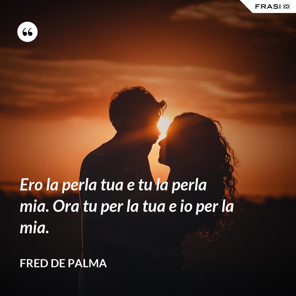Ero la perla tua e tu la perla mia. Ora tu per la tua e io per la mia. - Fred De Palma