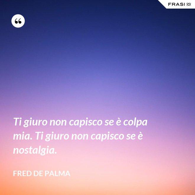Ti giuro non capisco se è colpa mia. Ti giuro non capisco se è nostalgia. - Fred De Palma