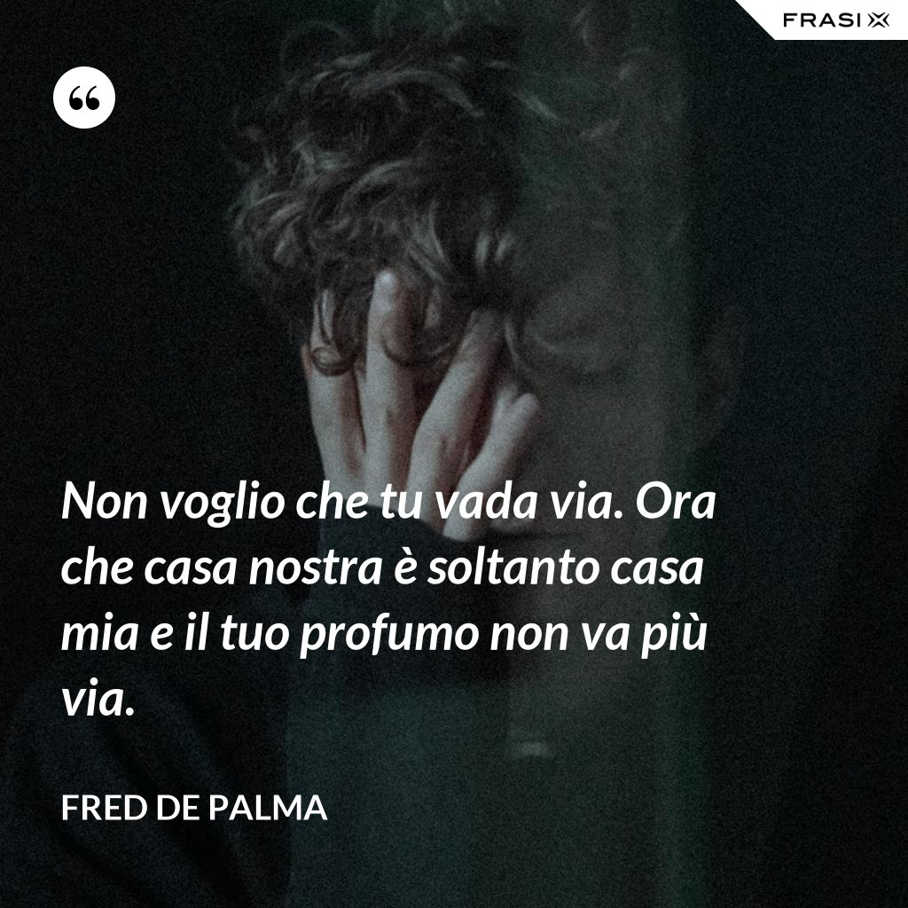 Non voglio che tu vada via. Ora che casa nostra è soltanto casa mia e il tuo profumo non va più via. - Fred De Palma