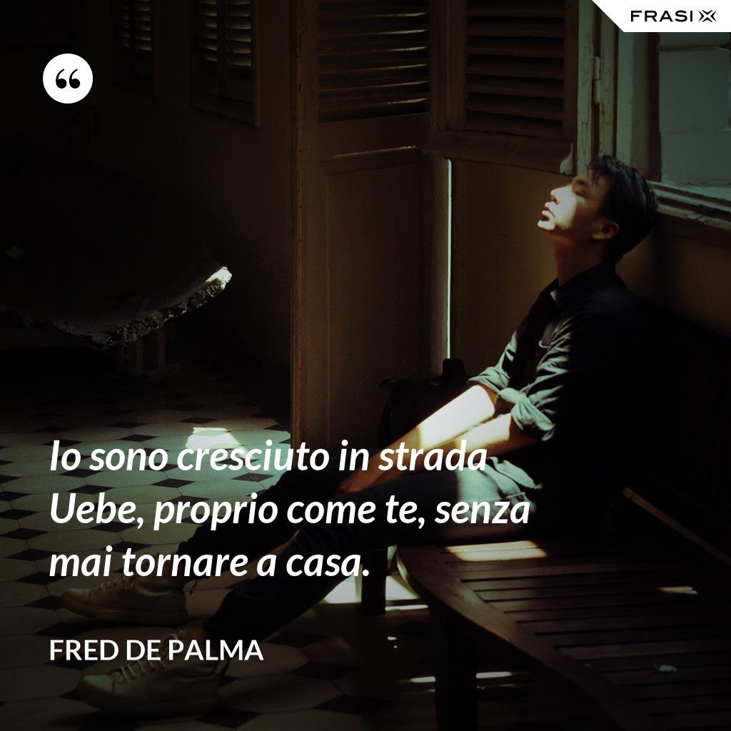 Io sono cresciuto in strada Uebe, proprio come te, senza mai tornare a casa. - Fred De Palma