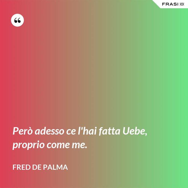Però adesso ce l'hai fatta Uebe, proprio come me. - Fred De Palma