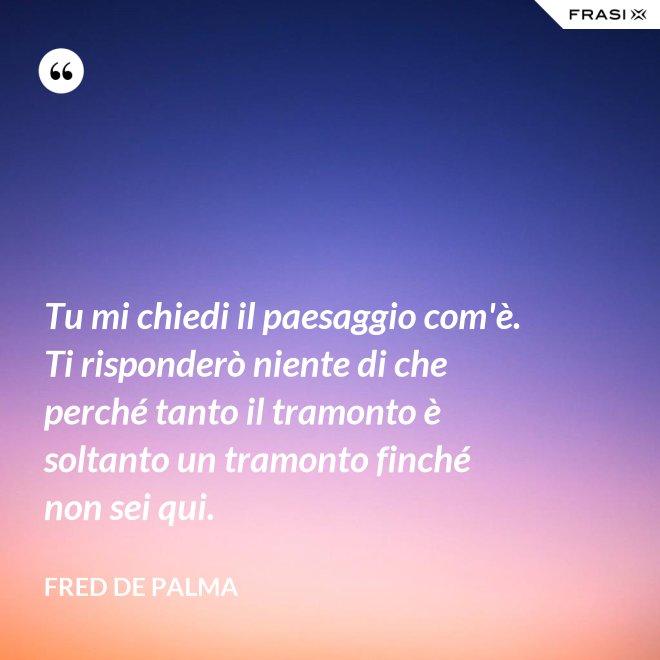 Tu mi chiedi il paesaggio com'è. Ti risponderò niente di che perché tanto il tramonto è soltanto un tramonto finché non sei qui. - Fred De Palma