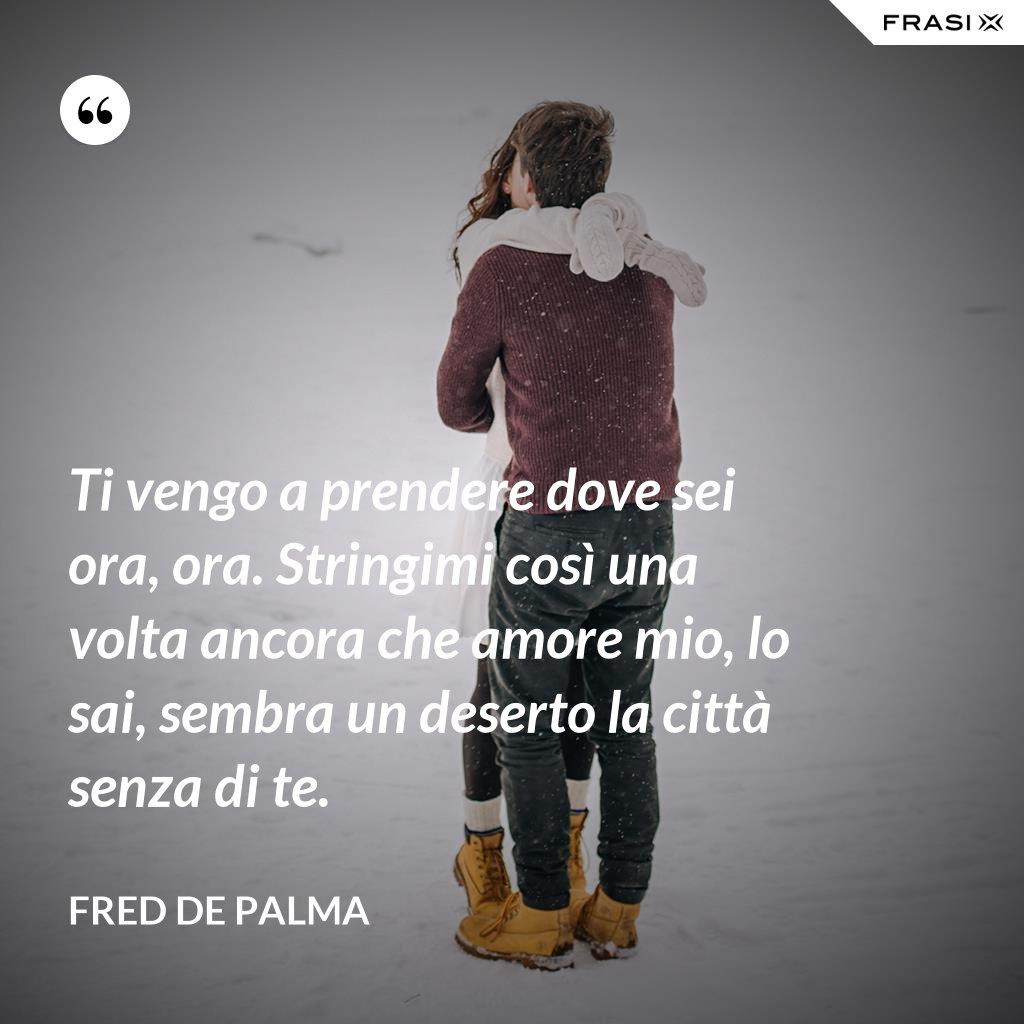 Ti vengo a prendere dove sei ora, ora. Stringimi così una volta ancora che amore mio, lo sai, sembra un deserto la città senza di te. - Fred De Palma