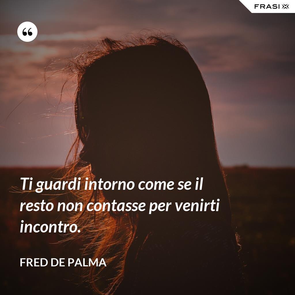Ti guardi intorno come se il resto non contasse per venirti incontro. - Fred De Palma