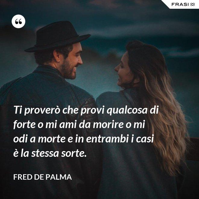 Ti proverò che provi qualcosa di forte o mi ami da morire o mi odi a morte e in entrambi i casi è la stessa sorte. - Fred De Palma