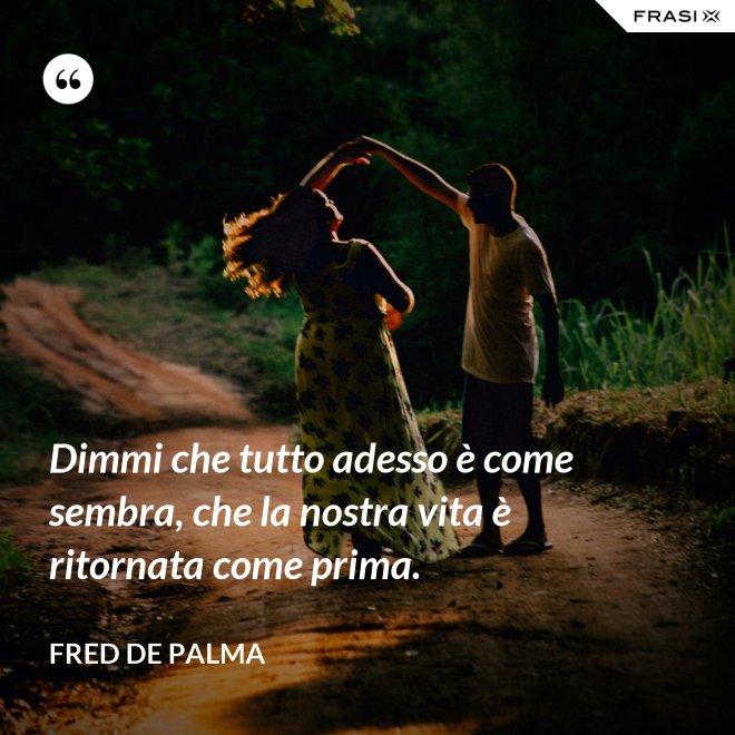 Dimmi che tutto adesso è come sembra, che la nostra vita è ritornata come prima. - Fred De Palma