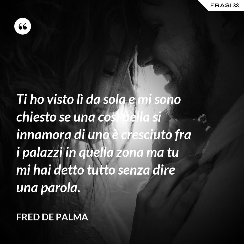 Ti ho visto lì da sola e mi sono chiesto se una così bella si innamora di uno è cresciuto fra i palazzi in quella zona ma tu mi hai detto tutto senza dire una parola. - Fred De Palma