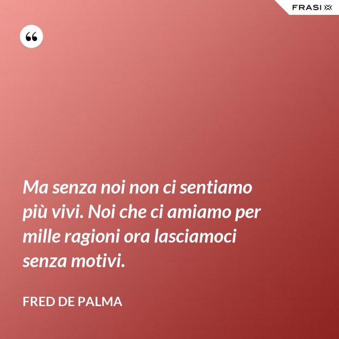 Ma senza noi non ci sentiamo più vivi. Noi che ci amiamo per mille ragioni ora lasciamoci senza motivi. - Fred De Palma