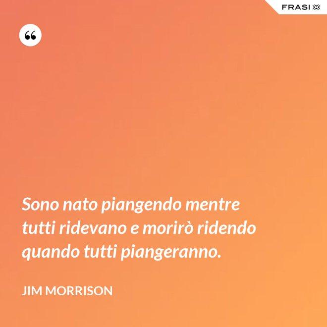 Sono nato piangendo mentre tutti ridevano e morirò ridendo quando tutti piangeranno. - Jim Morrison